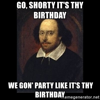 William Shakespeare - Go, shorty IT'S THY BIRTHDAY  We gon' party like it's THY birthday