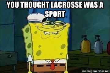 Spongebob - YOU THOUGHT LACROSSE WAS A SPORT