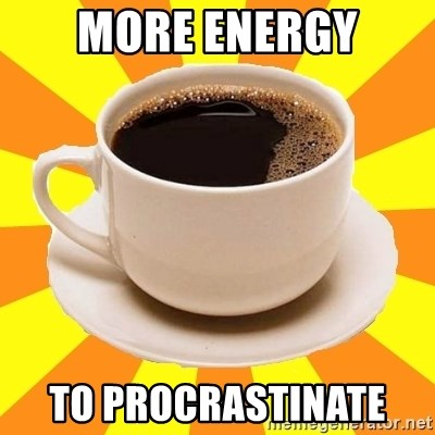 Cup of coffee - MORE ENERGY TO procrastinate