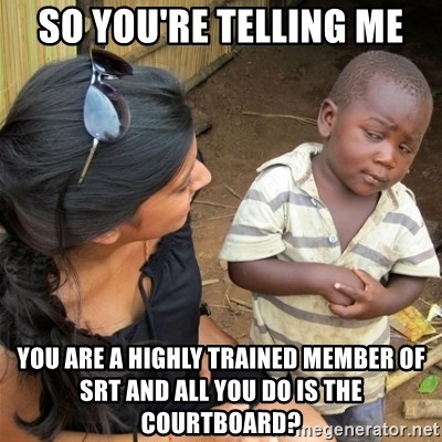 So You're Telling me - So you're telling me You are a highlY trained member of srt and all you do is the courtboard?