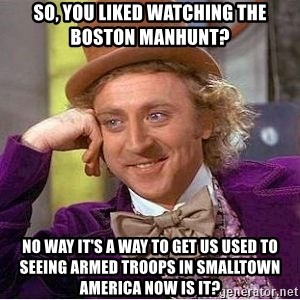 Willy Wonka - So, you liked watching the boston manhunt? no way it's a way to get us used to seeing armed troops in smalltown america now is it?