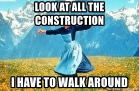 Look at all these - lOOK AT ALL THE CONSTRUCTION I HAVE TO WALK AROUND