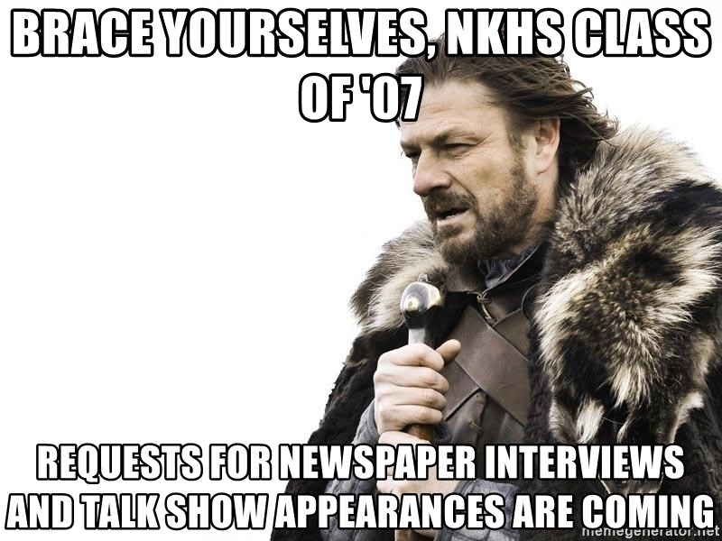 Winter is Coming - Brace yourselves, nkhs class of '07 requests for newspaper interviews and talk show appearances are coming