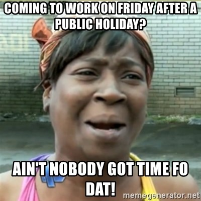Ain't Nobody got time fo that - coming to work on friday after a public holiday? Ain't nobody got time fo dat!