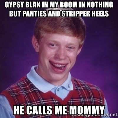 Bad Luck Brian - gypsy blak in my room in nothing but panties and stripper heels he calls me mommy