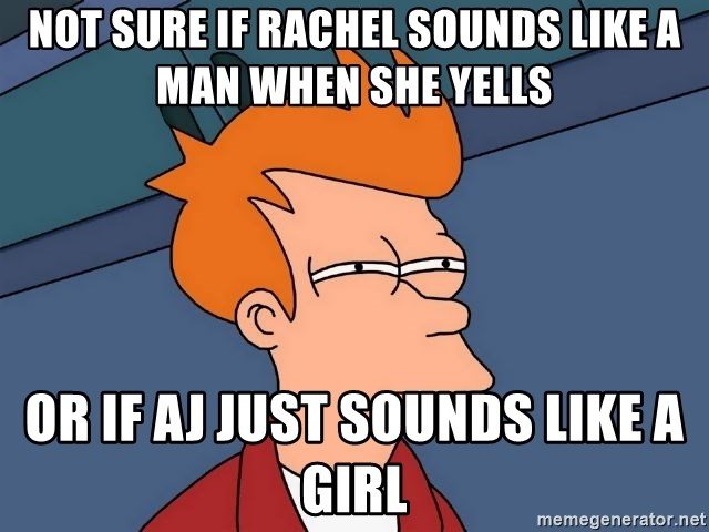 Futurama Fry - not sure if rachel sounds like a man when she yells or if aj just sounds like a girl