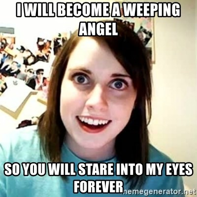 Overly Attached Girlfriend 2 - I will become a weeping angel So you will stare into my eyes forever