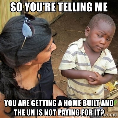 So You're Telling me - So you're telling me You are Getting a home built and the un is not paying for it?