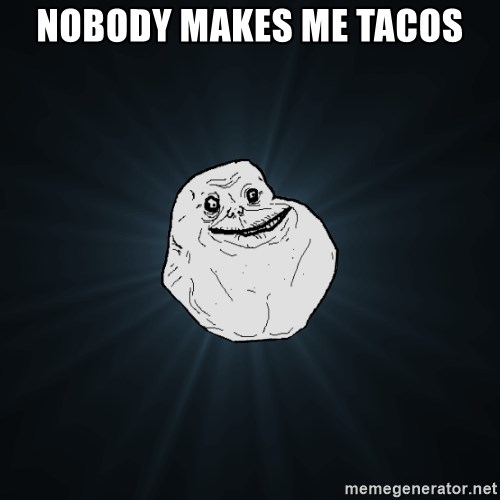 Forever Alone - Nobody makes me TAcos