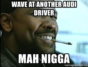 Denzel Washington Cigarette - Wave at anOther audi driver Mah nigGa