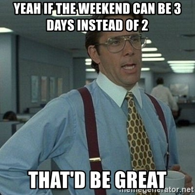 Yeah that'd be great... - yeah if the weekend can be 3 days instead of 2 that'd be great