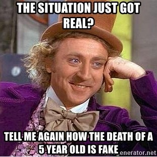 Willy Wonka - The situation just got Real? Tell me again how the death of a 5 year old is fake