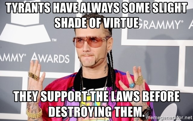 Intellectual Riff Raff - Tyrants have always some slight shade of virtue they support the laws before destroying them.