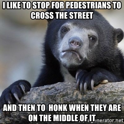 Confession Bear - i like to stop for pedestrians to cross the street and then to  honk when they are on the middle of it