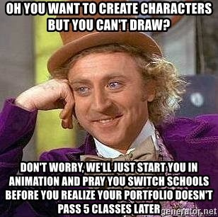 Willy Wonka - Oh you want to create characters but you can't draw? Don't worry, we'll just start you in animation and pray you switch schools before you realize your portfolio doesn't pass 5 classes later