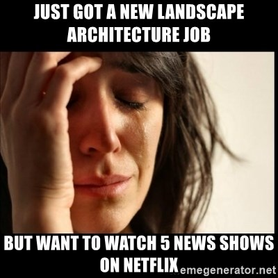 First World Problems - Just got a new Landscape Architecture Job But Want to watch 5 news shows on netflix