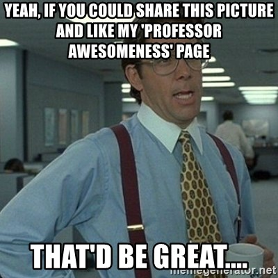 Yeah that'd be great... - Yeah, if you could share this picture and like my 'professor awesomeness' page That'D be great....