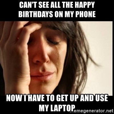 First World Problems - Can't see all the happy birthdays on my phOne Now I have to get up and use my laptop
