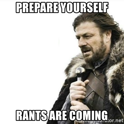 Prepare yourself - Prepare yourself rants are coming