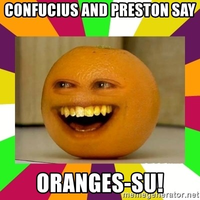 Annoying Orange Puns - Confucius and preston say oranges-su!