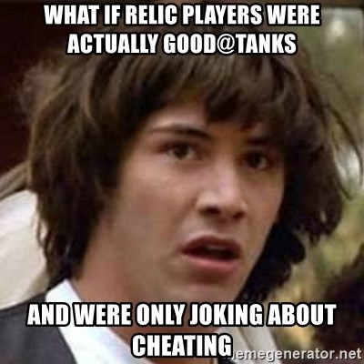 Conspiracy Keanu - what if relic players were actually good@tanks and were only joking about cheating