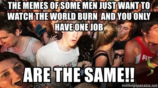 Sudden Realization Ralph - the memes of some men just want to watch the world burn  and you only have one job are the same!!