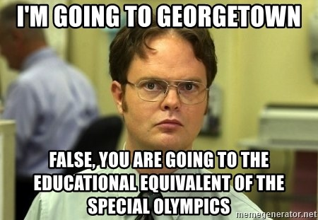 Dwight Schrute - I'm Going To Georgetown False, You are going to the educational equivalent of the Special Olympics