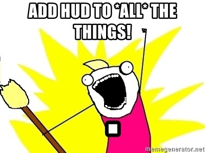 X ALL THE THINGS - ADD HUD TO *ALL* THE THINGS!   .