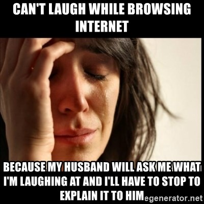 First World Problems - Can't laugh while browsing internet because my husband will ask me what I'm laughing at and I'll have to stop to explain it to him