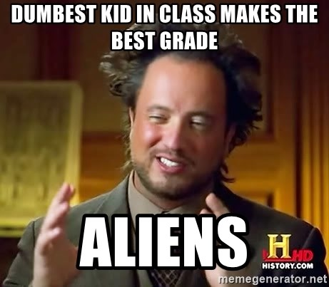 Ancient Aliens - Dumbest kid in class makes the best grade Aliens
