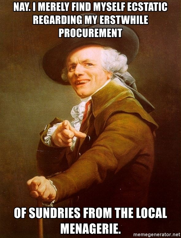 Joseph Ducreux - Nay. I merely find myself ecstatic regarding my erstwhile procurement of sundries from the local menagerie.