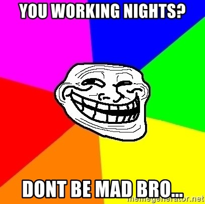 Trollface - you working nights? dont be mad bro...