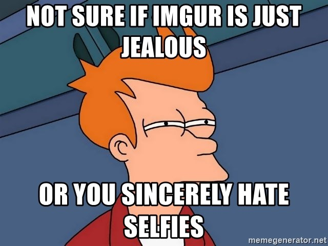 Futurama Fry - Not sure if Imgur is just jealous Or you sincerely hate selfies