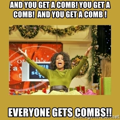Oprah You get a - AND YOU GET A COMB! YOU GET A COMB!  AND YOU GET A COMB ! EVERYONE GETS COMBS!!