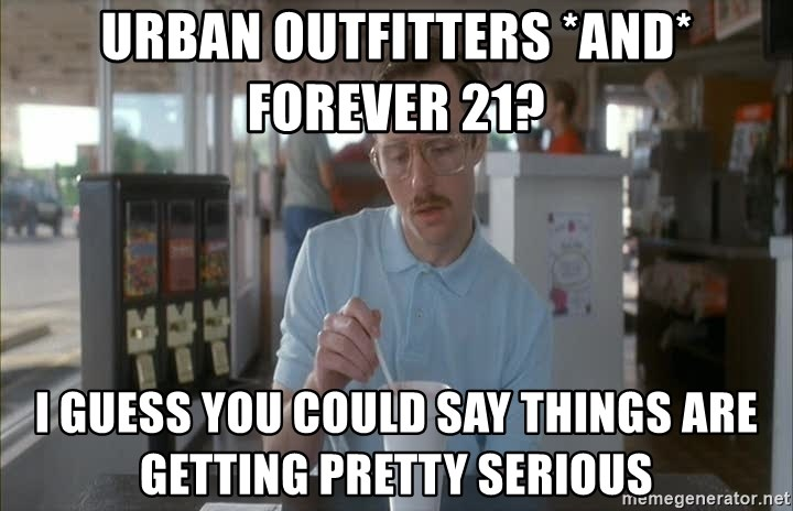 so i guess you could say things are getting pretty serious - Urban outfitters *and* forever 21? i guess you could say things are getting pretty serious