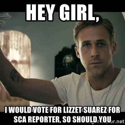 ryan gosling hey girl - hey girl, i would vote for lizzet suarez for sca reporter, so should you