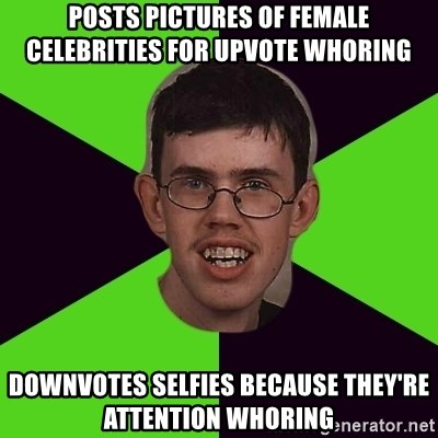 Annoying Imgurian  - posts pictures of female celebrities for upvote whoring downvotes selfies because they're attention whoring