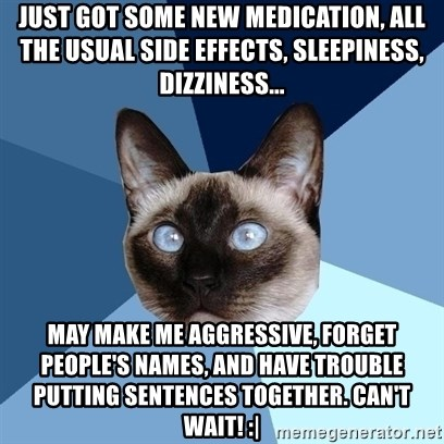 Chronic Illness Cat - Just got some new medication, all the usual side effects, sleepiness, dizziness... may make me aggressive, forget people's names, and have trouble putting sentences together. Can't wait! :|