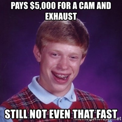 Bad Luck Brian - pays $5,000 for a cam and exhaust still not even that fast