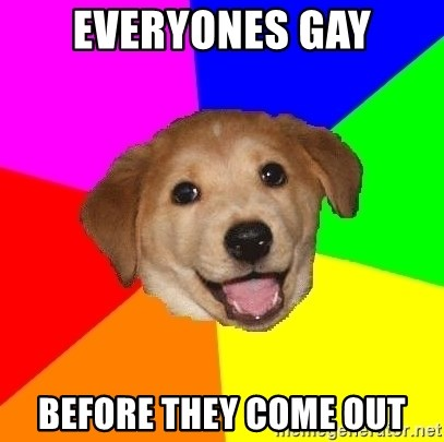 Advice Dog - everyones gay before they come out