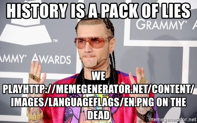 Intellectual Riff Raff - History is a pack of lies WE PLAYhttp://memegenerator.net/Content/Images/LanguageFlags/en.png ON THE DEAD