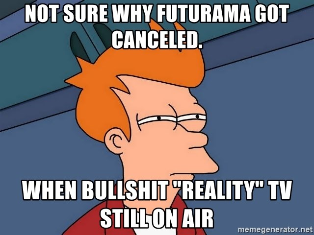 "Futurama Fry - NOT SURE WHY FUTURAMA GOT CANCELED. WHEN BULLSHIT ""REALITY"" TV STILL ON AIR"