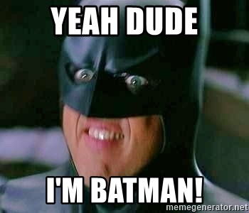 Goddamn Batman - yeah dude I'm Batman!