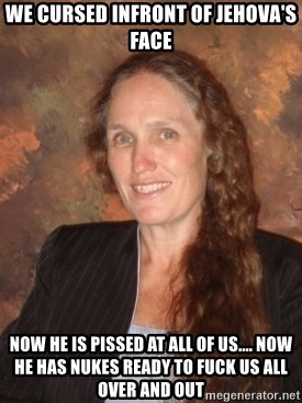 Westboro Baptist Church Lady - WE CURSED INFRONT OF JEHOVA'S FACE NOW HE IS PISSED AT ALL OF US.... NOW HE HAS NUKES READY TO FUCK US ALL OVER AND OUT