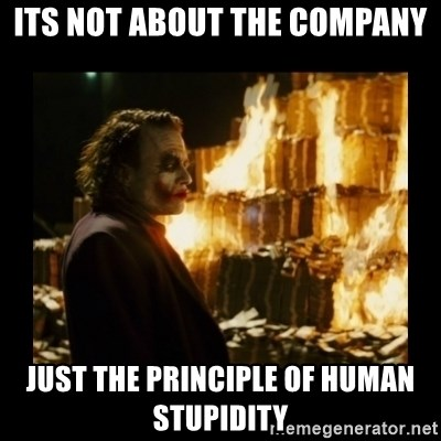 Not about the money joker - Its not about the company Just the principle of human stupidity