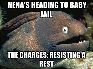 Bad Joke Eel v2.0 -  Nena's heading to baby jail The charges: resisting a rest