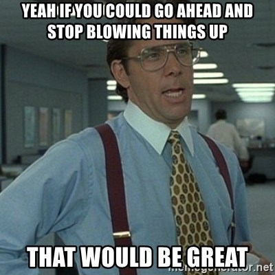 Office Space Boss - Yeah if you could go ahead and stop blowing things up that would be great