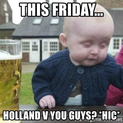 Bad Drunk Baby - this friday... holland v you guys? *hic*