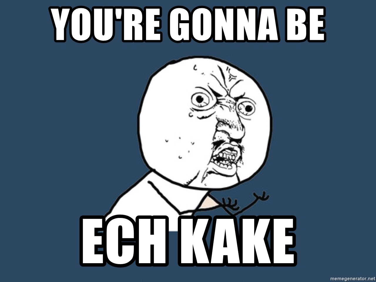 Y U No - You're gonna be ech kake