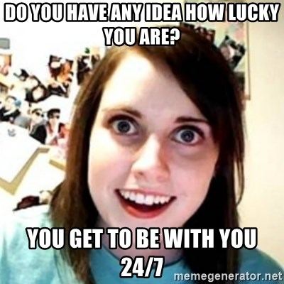 OAG - Do you have any idea how lucky you are? you get to be with you 24/7